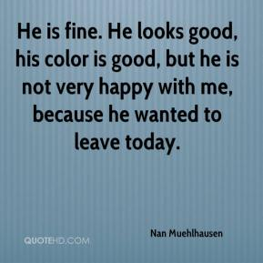 Nan Muehlhausen  - He is fine. He looks good, his color is good, but he is not very happy with me, because he wanted to leave today.