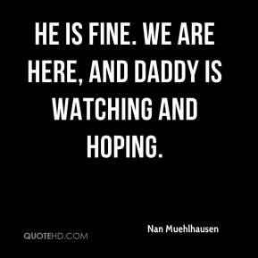 Nan Muehlhausen  - He is fine. We are here, and Daddy is watching and hoping.