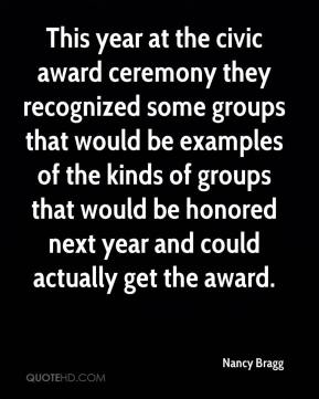 This year at the civic award ceremony they recognized some groups that would be examples of the kinds of groups that would be honored next year and could actually get the award.
