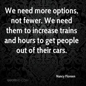 Nancy Floreen  - We need more options, not fewer. We need them to increase trains and hours to get people out of their cars.