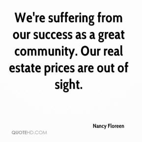 Nancy Floreen  - We're suffering from our success as a great community. Our real estate prices are out of sight.