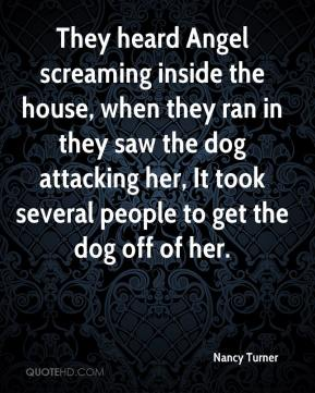 Nancy Turner  - They heard Angel screaming inside the house, when they ran in they saw the dog attacking her, It took several people to get the dog off of her.