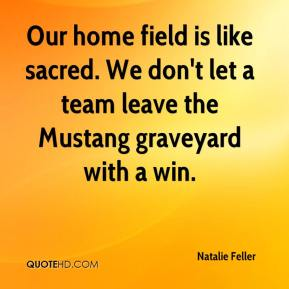 Natalie Feller  - Our home field is like sacred. We don't let a team leave the Mustang graveyard with a win.