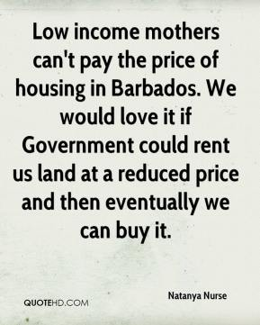 Natanya Nurse  - Low income mothers can't pay the price of housing in Barbados. We would love it if Government could rent us land at a reduced price and then eventually we can buy it.