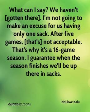 Ndukwe Kalu  - What can I say? We haven't [gotten there]. I'm not going to make an excuse for us having only one sack. After five games, [that's] not acceptable. That's why it's a 16-game season. I guarantee when the season finishes we'll be up there in sacks.