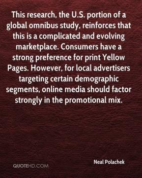 Neal Polachek  - This research, the U.S. portion of a global omnibus study, reinforces that this is a complicated and evolving marketplace. Consumers have a strong preference for print Yellow Pages. However, for local advertisers targeting certain demographic segments, online media should factor strongly in the promotional mix.