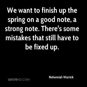 Nehemiah Warrick  - We want to finish up the spring on a good note, a strong note. There's some mistakes that still have to be fixed up.