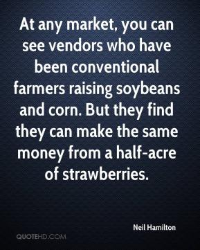 Neil Hamilton  - At any market, you can see vendors who have been conventional farmers raising soybeans and corn. But they find they can make the same money from a half-acre of strawberries.