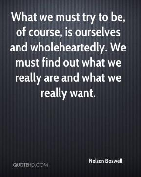 Nelson Boswell - What we must try to be, of course, is ourselves and wholeheartedly. We must find out what we really are and what we really want.