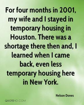 Nelson Dones  - For four months in 2001, my wife and I stayed in temporary housing in Houston. There was a shortage there then and, I learned when I came back, even less temporary housing here in New York.