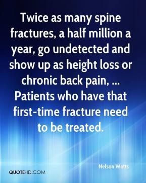 Nelson Watts  - Twice as many spine fractures, a half million a year, go undetected and show up as height loss or chronic back pain, ... Patients who have that first-time fracture need to be treated.