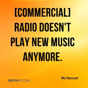 Nic Harcourt  - [Commercial] radio doesn't play new music anymore.