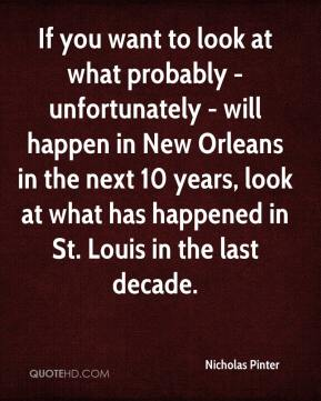 Nicholas Pinter  - If you want to look at what probably - unfortunately - will happen in New Orleans in the next 10 years, look at what has happened in St. Louis in the last decade.