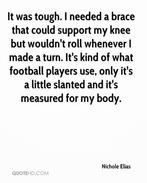 Nichole Elias  - It was tough. I needed a brace that could support my knee but wouldn't roll whenever I made a turn. It's kind of what football players use, only it's a little slanted and it's measured for my body.