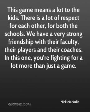 This game means a lot to the kids. There is a lot of respect for each other, for both the schools. We have a very strong friendship with their faculty, their players and their coaches. In this one, you're fighting for a lot more than just a game.