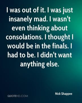 Nick Shappee  - I was out of it. I was just insanely mad. I wasn't even thinking about consolations. I thought I would be in the finals. I had to be. I didn't want anything else.