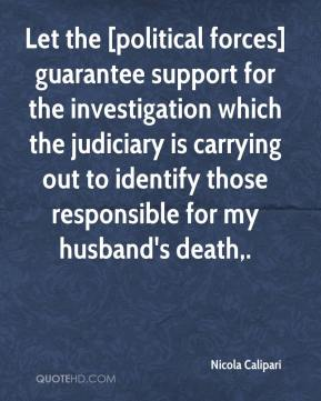 Let the [political forces] guarantee support for the investigation which the judiciary is carrying out to identify those responsible for my husband's death.