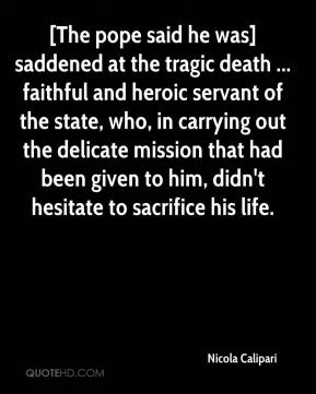 [The pope said he was] saddened at the tragic death ... faithful and heroic servant of the state, who, in carrying out the delicate mission that had been given to him, didn't hesitate to sacrifice his life.