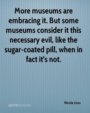 Nicola Lisus  - More museums are embracing it. But some museums consider it this necessary evil, like the sugar-coated pill, when in fact it's not.