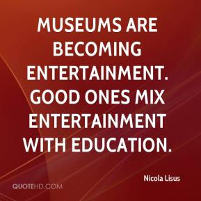 Nicola Lisus  - Museums are becoming entertainment. Good ones mix entertainment with education.