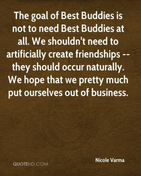 Nicole Varma  - The goal of Best Buddies is not to need Best Buddies at all. We shouldn't need to artificially create friendships -- they should occur naturally. We hope that we pretty much put ourselves out of business.