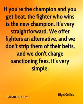 If you're the champion and you get beat, the fighter who wins is the new champion. It's very straightforward. We offer fighters an alternative, and we don't strip them of their belts, and we don't charge sanctioning fees. It's very simple.