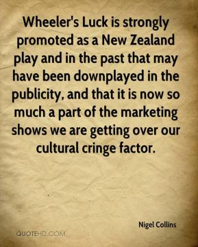 Wheeler's Luck is strongly promoted as a New Zealand play and in the past that may have been downplayed in the publicity, and that it is now so much a part of the marketing shows we are getting over our cultural cringe factor.