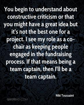 Niki Toussaint  - You begin to understand about constructive criticism or that you might have a great idea but it's not the best one for a project. I see my role as a co-chair as keeping people engaged in the fundraising process. If that means being a team captain, then I'll be a team captain.