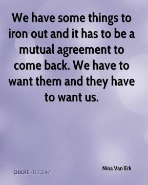 We have some things to iron out and it has to be a mutual agreement to come back. We have to want them and they have to want us.