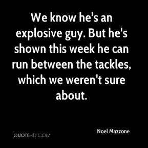 Noel Mazzone  - We know he's an explosive guy. But he's shown this week he can run between the tackles, which we weren't sure about.