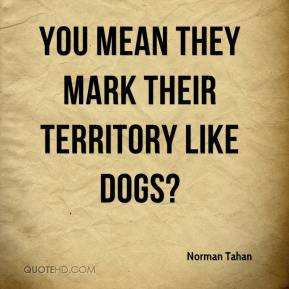 Norman Tahan  - You mean they mark their territory like dogs?