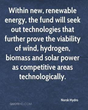 Norsk Hydro  - Within new, renewable energy, the fund will seek out technologies that further prove the viability of wind, hydrogen, biomass and solar power as competitive areas technologically.
