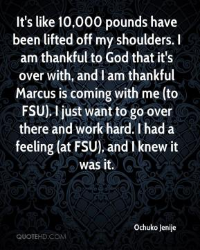 It's like 10,000 pounds have been lifted off my shoulders. I am thankful to God that it's over with, and I am thankful Marcus is coming with me (to FSU). I just want to go over there and work hard. I had a feeling (at FSU), and I knew it was it.