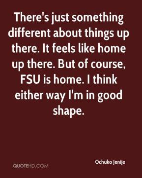 There's just something different about things up there. It feels like home up there. But of course, FSU is home. I think either way I'm in good shape.
