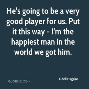 Odell Haggins  - He's going to be a very good player for us. Put it this way - I'm the happiest man in the world we got him.