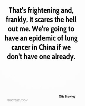 Otis Brawley  - That's frightening and, frankly, it scares the hell out me. We're going to have an epidemic of lung cancer in China if we don't have one already.