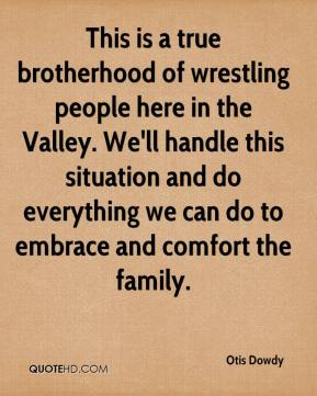 Otis Dowdy  - This is a true brotherhood of wrestling people here in the Valley. We'll handle this situation and do everything we can do to embrace and comfort the family.