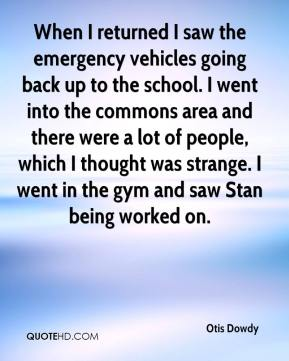 Otis Dowdy  - When I returned I saw the emergency vehicles going back up to the school. I went into the commons area and there were a lot of people, which I thought was strange. I went in the gym and saw Stan being worked on.