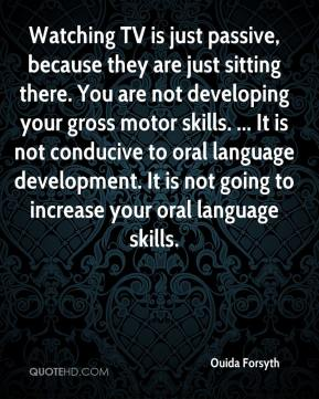 Watching TV is just passive, because they are just sitting there. You are not developing your gross motor skills. ... It is not conducive to oral language development. It is not going to increase your oral language skills.