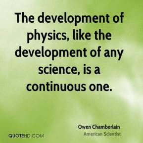Owen Chamberlain - The development of physics, like the development of any science, is a continuous one.