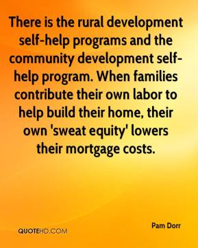 There is the rural development self-help programs and the community development self-help program. When families contribute their own labor to help build their home, their own 'sweat equity' lowers their mortgage costs.