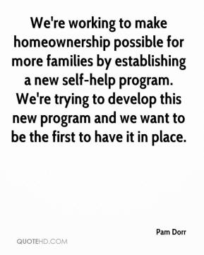 Pam Dorr  - We're working to make homeownership possible for more families by establishing a new self-help program. We're trying to develop this new program and we want to be the first to have it in place.