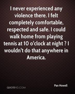 Pan Howell  - I never experienced any violence there. I felt completely comfortable, respected and safe. I could walk home from playing tennis at 10 o'clock at night ? I wouldn't do that anywhere in America.
