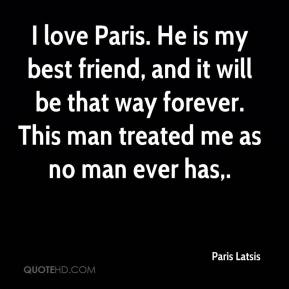 I love Paris. He is my best friend, and it will be that way forever. This man treated me as no man ever has.