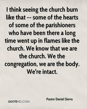Pastor Daniel Sierra  - I think seeing the church burn like that -- some of the hearts of some of the parishioners who have been there a long time went up in flames like the church. We know that we are the church. We the congregation, we are the body. We're intact.