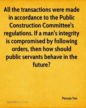 Pasuya Yao  - All the transactions were made in accordance to the Public Construction Committee's regulations. If a man's integrity is compromised by following orders, then how should public servants behave in the future?