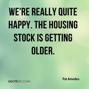 Pat Amedeo  - We're really quite happy. The housing stock is getting older.