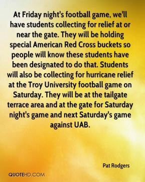 Pat Rodgers  - At Friday night's football game, we'll have students collecting for relief at or near the gate. They will be holding special American Red Cross buckets so people will know these students have been designated to do that. Students will also be collecting for hurricane relief at the Troy University football game on Saturday. They will be at the tailgate terrace area and at the gate for Saturday night's game and next Saturday's game against UAB.