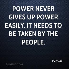 Pat Thetic  - Power never gives up power easily. It needs to be taken by the people.