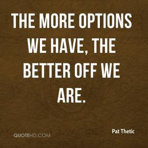 Pat Thetic  - The more options we have, the better off we are.